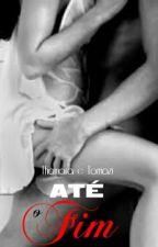 Até o fim - Duologia Amor by ThainaracTomazi