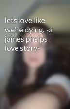 lets love like we're dying. -a james phelps love story- by korii-weasley