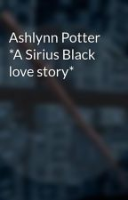 Ashlynn Potter *A Sirius Black love story* by That_Lupin_Girl