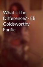 What's The Difference? - Eli Goldsworthy Fanfic by elisachambers