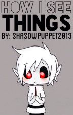 How I See Things by ShadowPuppet2013
