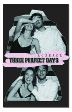 Three Perfect Days ( Completed ) by Rosercl