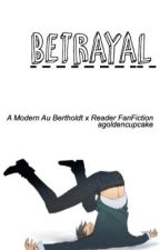 Betrayal • A Bertholdt x Reader FanFiction {Modern AU} by forcedbxcky