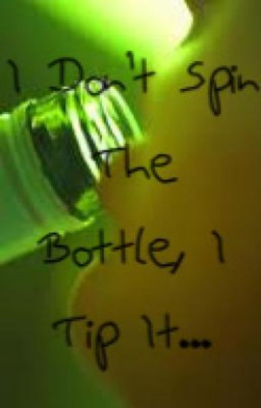 I Don't Spin The Bottle, I Tip It.