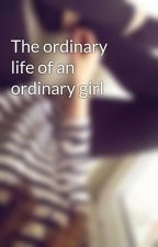 The ordinary life of an ordinary girl by xinlovewithyouxx