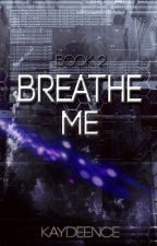 Breathe Me |Book 2| by Kaydeence