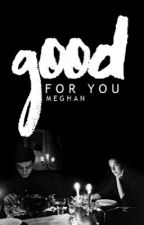 Good For You •Completed 2015• by megfouad