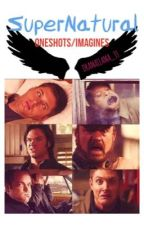 [ON HOLD] SuperNatural OneShots/Imagines by attoichi