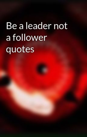 Be A Leader Not A Follower Quotes 2 Wattpad