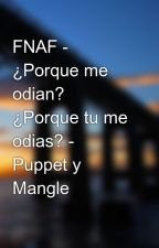 FNAF - ¿Porque me odian? ¿Porque tu me odias? - Puppet y Mangle by pame_fazbearz_pizza