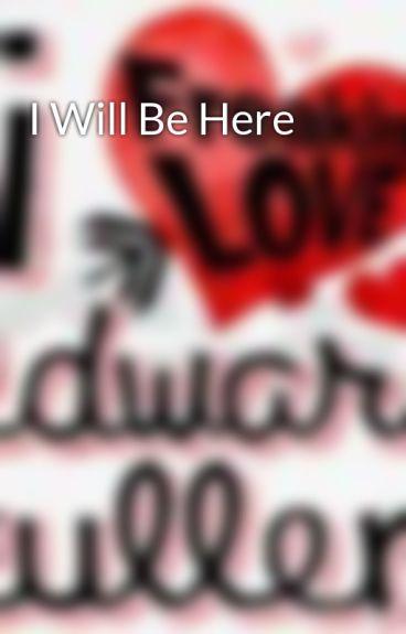 I Will Be Here by iluvedwardxxx