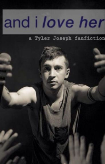 And I Love Her (a Tyler Joseph fanfiction)