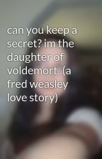 can you keep a secret? im the daughter of voldemort. (a fred weasley love story) by korii-weasley