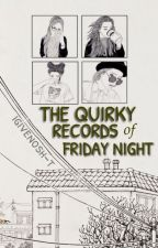 The Quirky Records of Friday Night by igivenosh-t