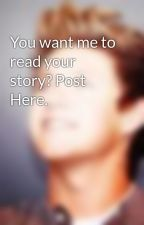 You want me to read your story? Post Here. by OneTakenThing