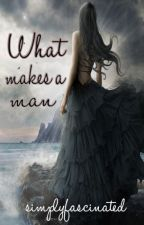 What Makes a Man by simplyfascinated