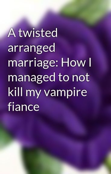 A twisted arranged marriage: How I managed to not kill my vampire fiance by Lexurple