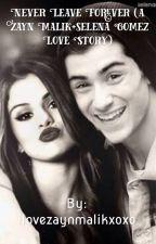 Never leave forever (Zayn Malik + Selena Gomez love story) by Ilovezaynmalikxoxo
