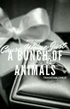 (COMPLETED) Book Three: 'Cause We're Just a Bunch of Animals by tragician_child