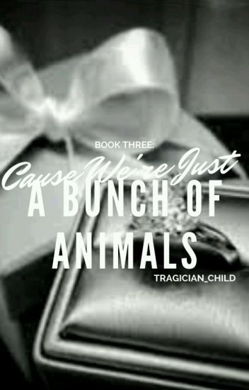(COMPLETED) Book Three: 'Cause We're Just a Bunch of Animals