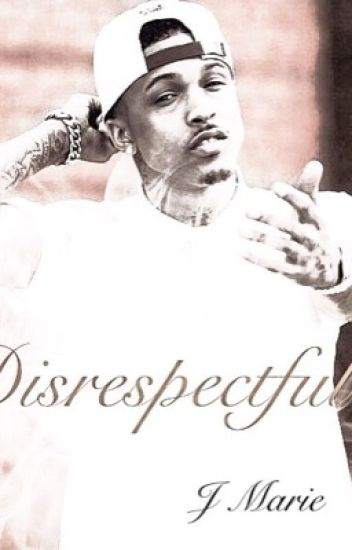 Disrespectful. ; An August Alsina FanFiction.