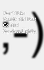 Don't Take Residential Pest Control Services Lightly by jar0expert