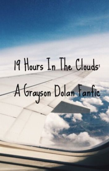19 Hours In The Clouds; Grayson Dolan Fanfic