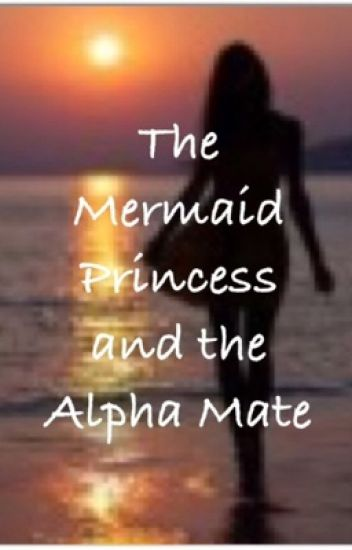 The Mermaid Princess and the Alpha's Mate