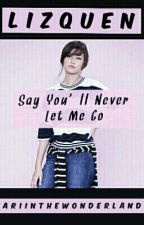 Say You'll Never Let Me Go (LizQuen) by ARIinthewonderland_
