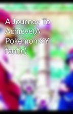 A Journey To Achieve(A Pokemon XY fanfic) by CandyCath18