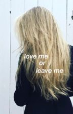 Love Me or Leave Me by whateverimfeeling