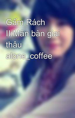 Gấm Rách II:Mãn bàn giai thâu alone_coffee