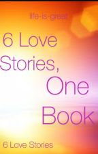 6 love stories , one book. by life-is-great