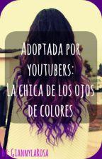 Adoptada por youtubers: La chica de los ojos de colores by GiannylaRosa