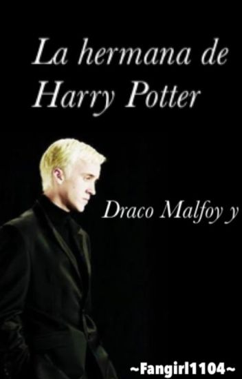 La hermana de Harry Potter  ~ (Draco Malfoy y tu) (CANCELADA TEMPORALMENTE)