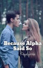 Because Alpha said so by RoyalyBree