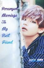 Arranged Marriage with my Best friend (BTS V) by suga_wife