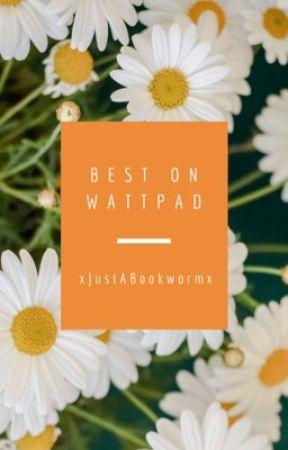 Best on Wattpad by xJustABookwormx