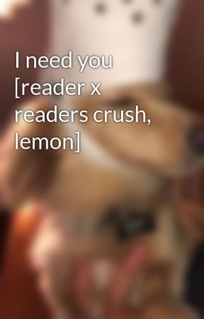 I need you [reader x readers crush, lemon] - (Female) crush