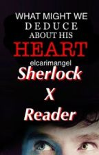 What Might We Deduce About His Heart? (SHERLOCK X READER) by ElcarimAngel