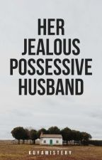 Her Jealous Possessive Husband (COMPLETED BUT REVISING) by KuyaMistery