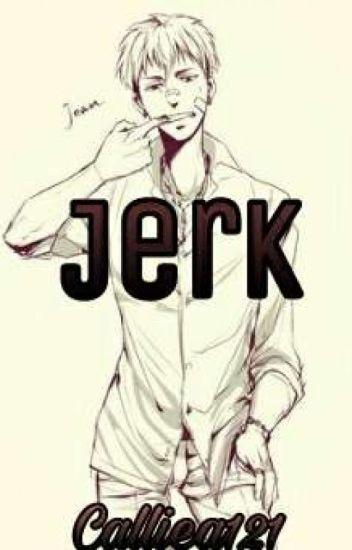 Jerk (Modern Jean X Reader)