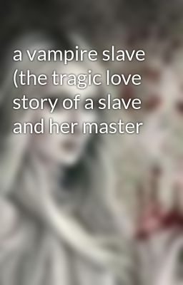 a vampire slave (the tragic love story of a slave and her master