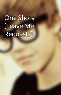 One Shots (Leave Me Requests)