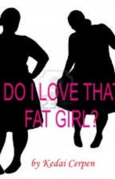 DO I LOVE THAT FAT GIRL? by KedaiCerpen1