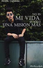 NO ES MI VIDA, ES SÓLO UNA MISIÓN MÁS (PRIMERA TEMPORADA)  by ImMonicaAyala