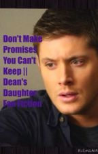 Don't Make Promises You Can't Keep    Dean's Daughter Fanfiction by supernaturalpjo
