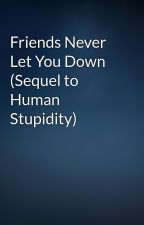 Friends Never Let You Down (Sequel to Human Stupidity) by TheHalfMonster