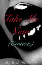 Take Me Now (Eroticas) by Book_Worlder101