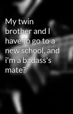 My twin brother and I have to go to a new school, and i'm a badass's mate? by wolfgirl19